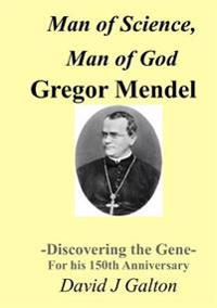 Man of Science, Man of God Gregor Mendel - Discovering the Gene - for His 150thanniversary