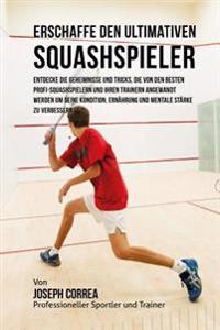 Erschaffe Den Ultimativen Squashspieler: Entdecke Die Geheimnisse Und Tricks, Die Von Den Besten Profi-Squashspielern Und Ihren Trainern Angewandt Wer