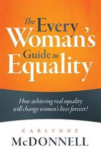 The Every Woman's Guide to Equality: How Achieving Real Equality Will Change Women's Lives Forever!