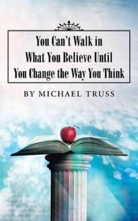 You Can't Walk in What You Believe Until You Change the Way You Think
