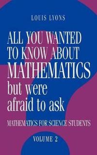 All You Wanted to Know about Mathematics but Were Afraid to Ask: Volume 2