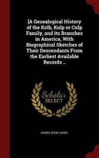 [A Genealogical History of the Kolb, Kulp or Culp Family, and Its Branches in America, with Biographical Sketches of Their Descendants from the Earliest Available Records ..