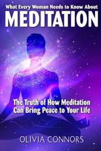 What Every Woman Needs to Know about Meditation: The Truth of How Meditation Can Bring Peace to Your Life