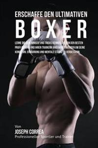 Erschaffe Den Ultimativen Boxer: Lerne Die Geheimnisse Und Tricks Kennen, Die Von Den Besten Profi-Boxern Und Ihren Trainern Angewandt Werden Um Deine