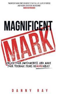 Magnificent Mark: Unlock Your Awesomeness and Make Your Teenage Years Remarkable