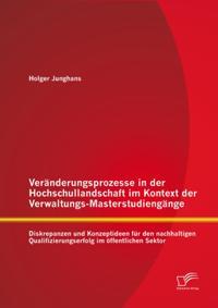 Veranderungsprozesse in der Hochschullandschaft im Kontext der Verwaltungs-Masterstudiengange: Diskrepanzen und Konzeptideen fur den nachhaltigen Qualifizierungserfolg im offentlichen Sektor