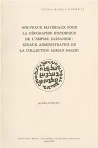 Nouveaux Materiaux Pour La Geographie Historique de L'Empire Sassanide: Sceaux Administratifs de La Collection Ahmad Saeedi