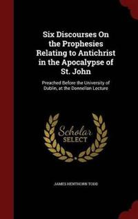 Six Discourses on the Prophesies Relating to Antichrist in the Apocalypse of St. John