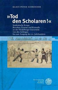 Tod Den Scholaren!: Studentische Kriege, Revolten, Exzesse Und Krawalle an Der Heidelberger Universitat Von Den Anfangen Bis Zum Ausgang D