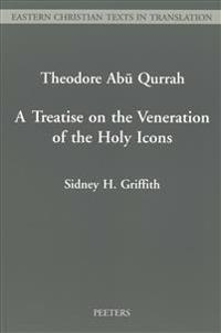 A Treatise on the Veneration of the Holy Icons Written In Arabic By Theodore Abu Quarrah Bishop of Harran (C.755-C.830 A.D.)