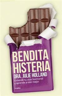 Bendita Histeria: Entiende Tu Ciclo Hormonal y Aprende A Vivir Mejor = Blessed Hysteria
