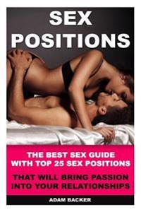Sex Positions: The Best Sex Guide with Top 25 Sex Positions That Will Bring Passion Into Your Relationships: Sex Positions, Sex Guide