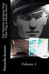 The Gleiwitz Incident: Nazi False Flag or Media Hoax?: Volume 1