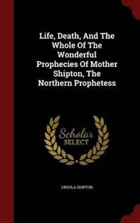 Life, Death, and the Whole of the Wonderful Prophecies of Mother Shipton, the Northern Prophetess