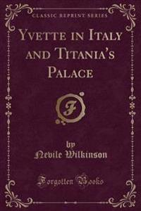 Yvette in Italy and Titania's Palace (Classic Reprint)