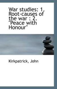 War Studies: 1. Root-Causes of the War: 2. Peace with Honour