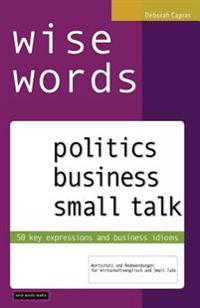 Wise Words: Politics Business Small Talk: 50 Key Expressions and Business Idioms; Wortschatz Und Redewendungen Fur Wirtschaftsengl