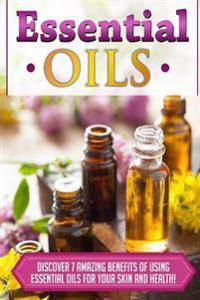 Essential Oils: Discover 7 Amazing Benefits of Using Essential Oils for Your Skin and Health!