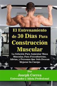 El Entrenamiento de 30 Dias Para Construccion Muscular: La Solucion Para Aumentar Masa Muscular, Para Fisiculturistas, Atletas, y Personas Que Solo De