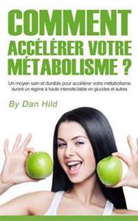 Comment Accélérer Votre Métabolisme ?: Un Moyen Sain Et Durable Pour Accélérer Votre Métabolisme Durant Un Régime À Haute Intensité, Faible En Glucide