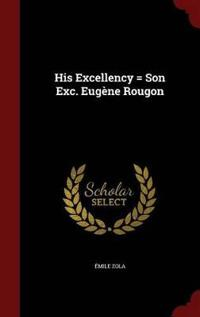 His Excellency = Son Exc. Eugene Rougon