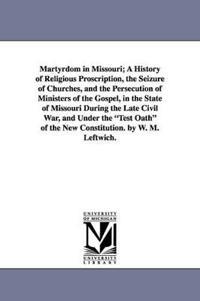 Martyrdom in Missouri; A History of Religious Proscription, the Seizure of Churches, and the Persecution of Ministers of the Gospel, in the State of Missouri During the Late Civil War, and Under the Test Oath of the New Constitution. by W. M. Leftwich.