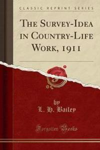 The Survey-Idea in Country-Life Work, 1911 (Classic Reprint)