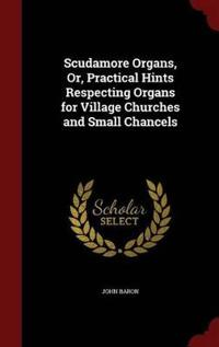 Scudamore Organs, Or, Practical Hints Respecting Organs for Village Churches and Small Chancels