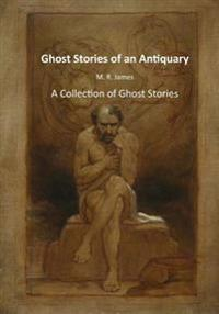 Ghost Stories of an Antiquary: A Collection of Ghost Stories