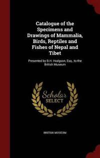 Catalogue of the Specimens and Drawings of Mammalia, Birds, Reptiles and Fishes of Nepal and Tibet