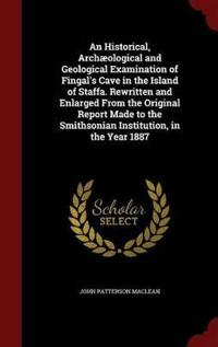 An Historical, Archaeological and Geological Examination of Fingal's Cave in the Island of Staffa. Rewritten and Enlarged from the Original Report Made to the Smithsonian Institution, in the Year 1887