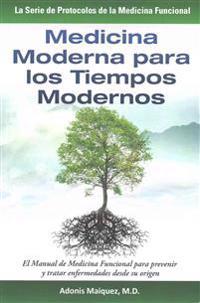 Medicina Moderna Para Los Tiempos Modernos: El Manual de Medicina Funcional Para Prevenir y Tratar Enfermedades Desde Su Origen