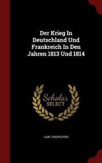 Der Krieg in Deutschland Und Frankreich in Den Jahren 1813 Und 1814