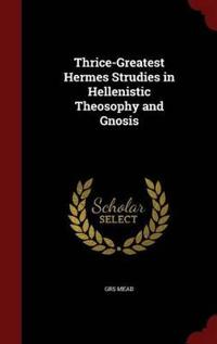 Thrice-Greatest Hermes Strudies in Hellenistic Theosophy and Gnosis
