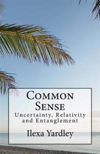 Common Sense: Uncertainty, Relativity and Entanglement
