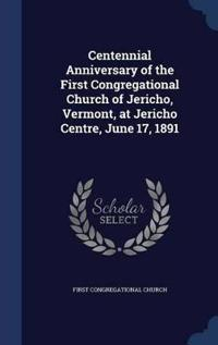Centennial Anniversary of the First Congregational Church of Jericho, Vermont, at Jericho Centre, June 17, 1891