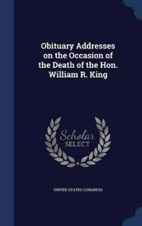 Obituary Addresses on the Occasion of the Death of the Hon. William R. King