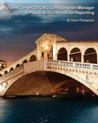 System Center 2012 R2 Configuration Manager: A Practical Handbook for Reporting