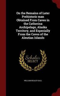 On the Remains of Later Prehistoric Man Obtained from Caves in the Catherina Archipelago, Alaska Territory, and Especially from the Caves of the Aleutian Islands