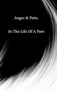 Anger & Pain, in the Life of a Poet