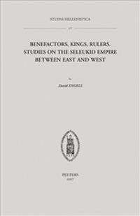 Benefactors, Kings, Rulers: Studies on the Seleukid Empire Between East and West