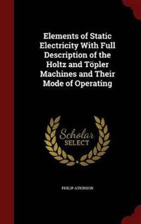 Elements of Static Electricity with Full Description of the Holtz and Topler Machines and Their Mode of Operating