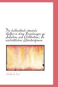 Die Hellenistisch-Romische Kultur in Ihren Beziehungen Zu Judentum Und Christentum; Die Urchristlich