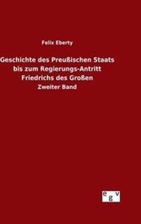 Geschichte Des Preussischen Staats Bis Zum Regierungs-Antritt Friedrichs Des Grossen