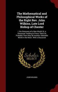 The Mathematical and Philosophical Works of the Right REV. John Wilkins, Late Lord Bishop of Chester