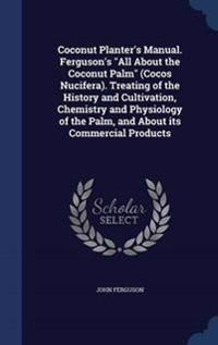 Coconut Planter's Manual. Ferguson's All about the Coconut Palm (Cocos Nucifera). Treating of the History and Cultivation, Chemistry and Physiology of the Palm, and about Its Commercial Products