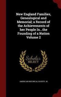 New England Families, Genealogical and Memorial; A Record of the Achievements of Her People In...the Founding of a Nation Volume 2