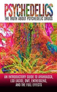 Psychedelics: The Truth about Psychedelic Drugs: An Introductory Guide to Ayahuasca, LSD (Acid), Dmt, Entheogens, and the Full Effec