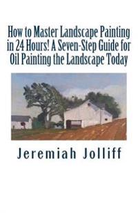 How to Master Landscape Painting in 24 Hours!: A Seven-Step Guide for Oil Painting the Landscape Today