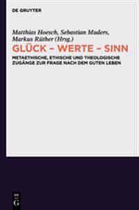 Gluck - Werte - Sinn: Metaethische, Ethische Und Theologische Zugange Zur Frage Nach Dem Guten Leben